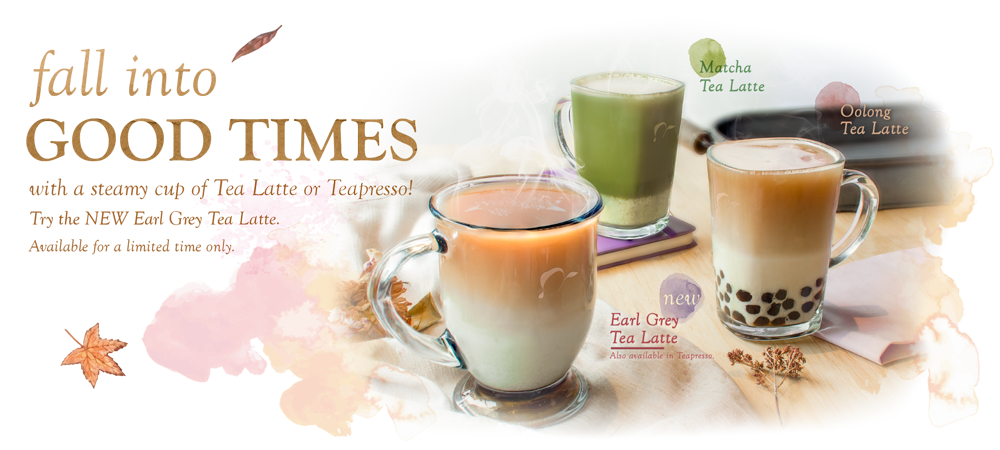 Fall into GOOD TIMES with a steamy cup of Tea Latte or Teapresso! Try the NEW Earl Grey Tea Latte. Availabile for a limited time only