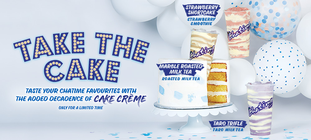 Take the Cake! Taste your Chatime favourites with the added decadence of cake Crème. For a limited time. Strawberry shortcake, Marble roasted milk tea, Taro Trifle