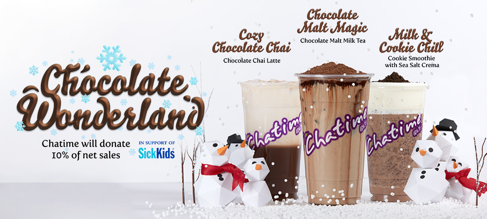 Choclate Wonderland - Chatime will donate 10% of net sales in support of SickKids. Cozy Chocolate Chai (Chocolate Chai Latte), Chocolate Malt Magic (Chocolate Malt Milk Tea), Milk & Cookie Chill (Cookie Smoothie with Sea Salt Crema). Limited time only