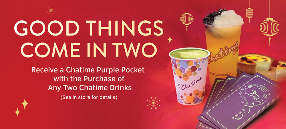 GOOD THINGS COME IN TWO - Receive a Chatime Purple Pocket with the Purchase of Any Two Chatime Drinks (See in store for details)