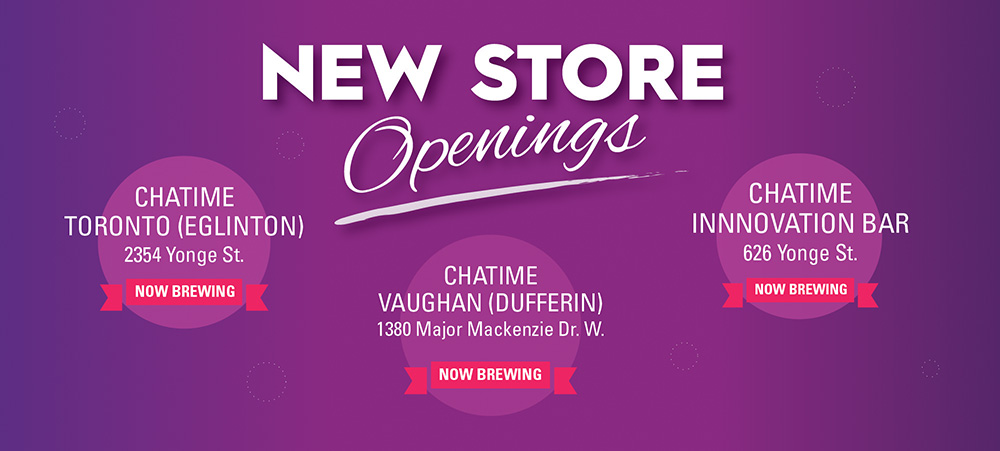 New Store openings - Chatime TORONTO (EGLINTON) - 2354 Yonge St. NOW BREWING, Chatime VAUGHAN (DUFFERIN) - 1380 Major Mackenzie Dr. W., BREWING NOW, Chatime Innnovation Bar - 626 Yonge St. NOW BREWING